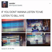 Bill Nye, Food, and Funny: zander  (a NYQUISTSNIPE  IF YOU DONT WANNA LISTEN TO ME  LISTEN TO BILL NYE  of gender and sex as synd  GENDER  SEX  but these days,  diferenthy.  ou de  and yo  experi  4/22/17, 9:15 PM Bill Nye is the science guy you have to listen ~Michaela ( @michaela.heller_ )•••••••••••••••••••••••••••••••• TAGS TAGS TAGS TAGS TAGS tumblrtextpost tumblrposts textpost tumblr shrek instatumblr memes posts phan funnythings 😂 same funny haha loltumblr lol relatable rarepepe funnythings funnytextposts pepeislife meme funnystuff pepe food spam