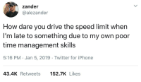 Iphone, Twitter, and Drive: zander  @alezander  How dare you drive the speed limit when  I'm late to something due to my own poor  time management skills  5:16 PM Jan 5, 2019 Twitter for iPhone  43.4K Retweets 152.7K Likes The disrespect