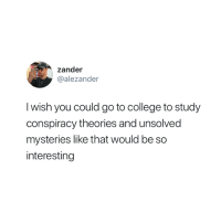 Who else would do this? 😂: zander  @alezander  I wish you could go to college to study  conspiracy theories and unsolved  mysteries like that would be so  interesting Who else would do this? 😂