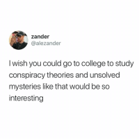 This would be lit 🔥💯 https://t.co/qQQZFW7S6x: zander  @alezander  I wish you could go to college to study  conspiracy theories and unsolved  mysteries like that would be so  interesting This would be lit 🔥💯 https://t.co/qQQZFW7S6x