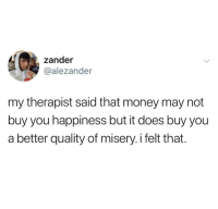 Money, Happiness, and Misery: zander  @alezander  my therapist said that money may not  buy you happiness but it does buy you  a better quality of misery.i felt that.