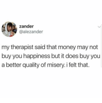 Latinos, Memes, and Money: zander  @alezander  my therapist said that money may not  buy you happiness but it does buy you  a better quality of misery. i felt that. So true 😊😊😂😂 🔥 Follow Us 👉 @latinoswithattitude 🔥 latinosbelike latinasbelike latinoproblems mexicansbelike mexican mexicanproblems hispanicsbelike hispanic hispanicproblems latina latinas latino latinos hispanicsbelike