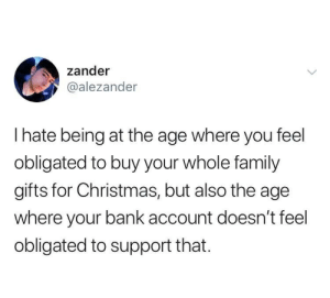 yellowbirdbluetoo: That age is 14-35: zander  @alezander  Thate being at the age where you feel  obligated to buy your whole family  gifts for Christmas, but also the age  where your bank account doesn't feel  obligated to support that. yellowbirdbluetoo: That age is 14-35