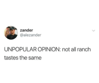 Dank, Restaurant, and 🤖: zander  @alezander  UNPOPULAR OPINION: not all ranch  tastes the same Restaurant > store bought
