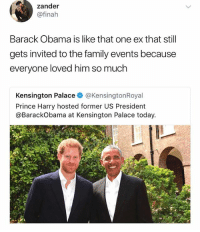 Family, Funny, and Meme: zander  @finah  Barack Obama is like that one ex that still  gets invited to the family events because  everyone loved him so much  Kensington Palaceネ@KensingtonRoyal  Prince Harry hosted former US President  @BarackObama at Kensington Palace today. @funny is funny as shit! A must follow!