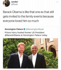 Family, Obama, and Prince: zander  @finah  Barack Obama is like that one ex that stil  gets invited to the family events because  everyone loved him so much  Kensington Palace @KensingtonRoyal  Prince Harry hosted former US President  @BarackObama at Kensington Palace today. <p>Truly Wholesome</p>