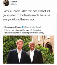 Blackpeopletwitter, Family, and Obama: zander  @finah  Barack Obama is like that one ex that stil  gets invited to the family events because  everyone loved him so much  Kensington Palace@KensingtonRoyal  Prince Harry hosted former US President  @BarackObama at Kensington Palace today. <p>The world didn't move on so why should we (via /r/BlackPeopleTwitter)</p>