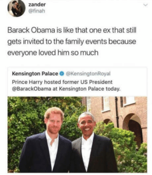 Family, Obama, and Prince: zander  @finah  Barack Obama is like that one ex that stil  gets invited to the family events because  everyone loved him so much  Kensington Palace @KensingtonRoyal  Prince Harry hosted former US President  @BarackObama at Kensington Palace today We all have that one ex who can hangout with us no matter what