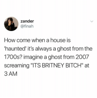 "Bitch, Fucking, and Forever: zander  @finah  How come when a house is  haunted it's always a ghost from the  1700s? imagine a ghost from 2007  screaming ""ITS BRITNEY BITCH"" at  3 AM ok but the ghost of ur dead pet trying to snuggle with u but they can't because they're fucking dead and trapped in the ghost world forever"