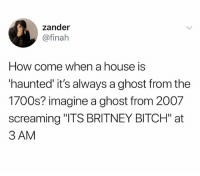 "Bitch, Ghost, and House: zander  @finah  How come when a house is  haunted it's always a ghost from the  1700s? imagine a ghost from 2007  screaming ""ITS BRITNEY BITCH"" at  3 AM If you're not following @quirkyhumors you're seriously missing out"