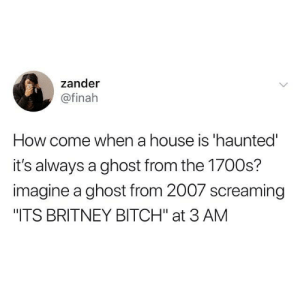 "Bitch, Dank, and Ghost: zander  @finah  How come when a house is 'haunted  it's always a ghost from the 1700s?  imagine a ghost from 2007 screaming  ""ITS BRITNEY BITCH"" at 3 AM"