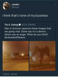 <p>Miss me with that shit (via /r/BlackPeopleTwitter)</p>: zander  @finah  i think that's none of my business  Tia A. Ewing @TIA_EWING  Man in Arizona captures these images that  are going viral. Some say it's a demon,  others say an angel. What do you think'?  @cleveland19news  11/9/17, 18:34 <p>Miss me with that shit (via /r/BlackPeopleTwitter)</p>