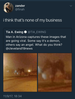Shit, Angel, and Arizona: zander  @finah  i think that's none of my business  Tia A. Ewing @TIA_EWING  Man in Arizona captures these images that  are going viral. Some say it's a demon,  others say an angel. What do you think'?  @cleveland19news  11/9/17, 18:34 Miss me with that shit