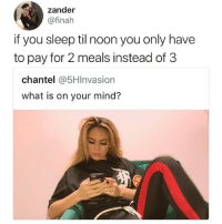 Life, Love, and Memes: zander  @finah  if you sleep til noon you only have  to pay for 2 meals instead of 3  chantel @5HInvasion  what is on your mind? Mood for the rest of my life • Follow (@pablopiqasso) if you love memes 🔥
