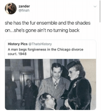 Lookin like huncho: zander  @finah  she has the fur ensemble and the shades  on...s.he's gone ain't no turning back  History Pics @ThatsHistory  A man begs forgiveness in the Chicago divorce  court. 1948 Lookin like huncho