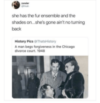 It's over @uuppod (twitter: finah): zander  @finah  she has the fur ensemble and the  shades on...she's gone ain't no turning  back  History Pics @ThatsHistory  A man begs forgiveness in the Chicago  divorce court. 1948 It's over @uuppod (twitter: finah)