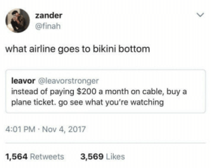 Bailey Jay, Bikini Bottom, and Bikini: zander  @finah  what airline goes to bikini bottom  leavor @leavorstronger  instead of paying $200 a month on cable, buy a  plane ticket. go see what you're watching  4:01 PM Nov 4, 2017  1,564 Retweets  3,569 Likes I'd pay for that