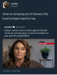 <p>The struggle and sacrifice is real (via /r/BlackPeopleTwitter)</p>: zander  @finah  what an amazing act of bravery this  must've been hard for her  IS  Jezebel @Jezebel  Caitlyn Jenner took a stand against Donald  Trump by turning down a recent invitation to  play golf bit.ly/2pKW6wZ  6NEWS  EXCLUSIVE  12/10/17, 5:35 PM <p>The struggle and sacrifice is real (via /r/BlackPeopleTwitter)</p>