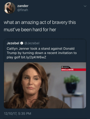 The struggle and sacrifice is real: zander  @finah  what an amazing act of bravery this  must've been hard for her  IS  Jezebel @Jezebel  Caitlyn Jenner took a stand against Donald  Trump by turning down a recent invitation to  play golf bit.ly/2pKW6wZ  6NEWS  EXCLUSIVE  12/10/17, 5:35 PM The struggle and sacrifice is real