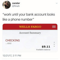 "9/11, Funny, and Phone: zander  @finah  ""work until your bank account looks  like a phone number'""  WELLS FARGO  Account Summary  CHECKING  ...1212  $9.11 °  Available balance  12/21/17, 2:11 PM I got .20 cents b anyone got some change • 👉Follow me @no_chillbruh for more"