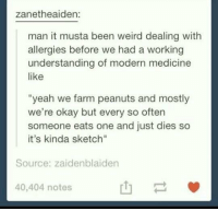 """Weird, Yeah, and Okay: zanetheaiden:  man it musta been weird dealing with  allergies before we had a working  understanding of modern medicine  like  """"yeah we farm peanuts and mostly  we're okay but every so often  someone eats one and just dies so  it's kinda sketch""""  Source: zaidenblaiden  40,404 notes  山一 allergies https://t.co/X0K5ARQdn7"""
