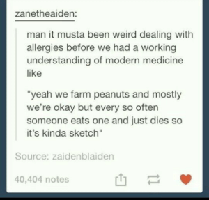 "Weird, Yeah, and Okay: zanetheaiden:  man it musta been weird dealing with  allergies before we had a working  understanding of modern medicine  like  ""yeah we farm peanuts and mostly  we're okay but every so often  someone eats one and just dies so  it's kinda sketch""  Source: zaidenblaiden  40,404 notes Allergies"