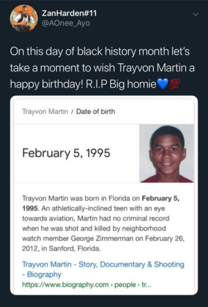 Anaconda, Birthday, and Black History Month: ZanHarden#11  @AOnee_Ayo  On this day of black history month let's  take a moment to wish Trayvon Martin a  nappy birthday! R.l.P Big homie  100  Trayvon Martin /Date of birth  February 5,1995  Trayvon Martin was born in Florida on February 5,  1995. An athletically-inclined teen with an eye  towards aviation, Martin had no criminal record  when he was shot and killed by neighborhood  watch member George Zimmerman on February 26,  2012, in Sanford, Florida  Trayvon Martin - Story, Documentary& Shooting  Biography  https://www.biography.com people tr... Happy Birthday Trayvon! He would have been 24. by adventuresoftors MORE MEMES