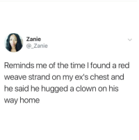 So he hugged himself?! 🤡 (via /r/BlackPeopleTwitter): Zanie  @Zanie  Reminds me of the time I found a red  weave strand on my ex's chest and  he said he hugged a clown on his  way home So he hugged himself?! 🤡 (via /r/BlackPeopleTwitter)