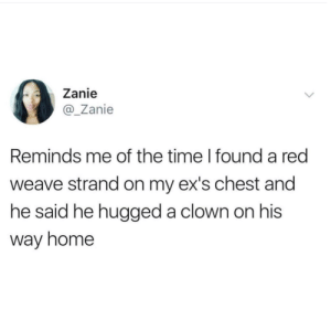 So he hugged himself?! 🤡 by BubblyYou MORE MEMES: Zanie  @Zanie  Reminds me of the time I found a red  weave strand on my ex's chest and  he said he hugged a clown on his  way home So he hugged himself?! 🤡 by BubblyYou MORE MEMES