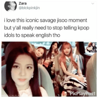 Love, Memes, and Savage: Zara  @blckpinkjin  i love this iconic savage jisoo moment  but y'all really need to stop telling kpop  idols to speak english tho  PicPlayPost  NOFEICIALBLA If you want to understand what the hell they're saying learn the language or wait for subs. Bye . . . . Credit to owner✌