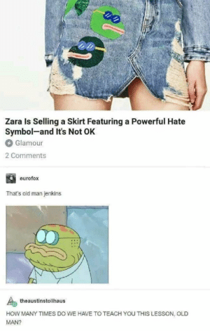 How many times will this be reposted old man..: Zara Is Selling a Skirt Featuring a Powerful Hate  Symbol-and It's Not OK  Glamour  2 Comments  eurofox  That's old man jenkins  theaustinstollhaus  HOW MANY TIMES DO WE HAVE TO TEACH YOU THIS LESSON, OLD  MAN? How many times will this be reposted old man..