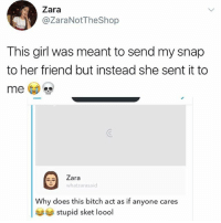 Bitch, Memes, and Girl: Zara  @ZaraNotTheShop  This girl was meant to send my snap  to her friend but instead she sent it to  Zara  whatzarasaid  Why does this bitch act as if anyone cares  stupid sket loool No way 😂😂😂