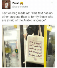 "Memes, Text, and Arabic (Language): Zarah  Cazarahsultana  Text on bag reads as: ""This text has no  other purpose than to terrify those who  are afraid of the Arabic language."" Need one of these! 💯👏🏽 arabic"