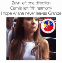 Ariana Grande, One Direction, and m.facebook: Zayn left one direction  Camila left fifth harmony  I hope Ariana never leaves Grande  MEAN  2013 Wut? Hahahaha  Get Free Ariana Grande Lockscreens here ❤️: https://m.facebook.com/AGBLockscreens?ref=bookmarks  —ag༄