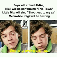 "Ex's, Singing, and Little Mix: Zayn will attend AMAs,  Niall will be performing ""This Town""  Little Mix will sing ""Shout out to my ex""  Meanwhile, Gigi will be hosting  LDTAGALOG MENES  es ang a  are ma OHMAHGHAD   -1Diana xx"