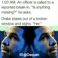 "Daquan, Drake, and Funny: 1:03 AM. An officer is called to a  reported break-in. ""Is anything  missing?"" he asks  Drake stares out of a broken  window and sighs. ""Her.""  IG:@Daquan Hahaha @NoChillDaquan"