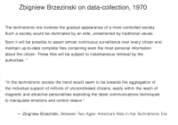 "Soon..., Control, and Date: Zbigniew Brzezinski on data-collection, 1970  The technotronic era involves the gradual appearance of a more controlled society.  Such a society would be dominated by an elite, unrestrained by traditional values.  Soon it will be possible to assert almost continuous surveillance over every citizen and  maintain up-to-date complete files containing even the most personal information  about the citizen. These files will be subject to instantaneous retrieval by the  authorities.""  13  In the technotronic society the trend would seem to be towards the aggregation of  the individual support of millions of uncoordinated citizens, easily within the reach of  magnetic and attractive personalities exploiting the latest communications techniques  to manipulate emotions and control reason.""  Zbigniew Brzeziński, Between Two Ages: America's Role in the Technetronic Era"