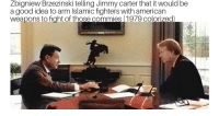 Empire, Jimmy Carter, and American: Zbigniew Brzezinski telling Jimmy carter that it would be  a good idea to arm Islamic fighters with american  weapons to fight of those commies (1979 colorized) Brzezinski: What is most important to the history of the world? The Taliban or the collapse of the Soviet empire? Some stirred-up Moslems or the liberation of Central Europe and the end of the cold war?