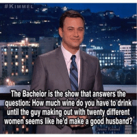 Apparently, Drinking, and Funny: KIMMEL  The Bachelor is the show that answers the  question: How much wine do you have to drink  until the guy making out with twenty different  women seems like he'd make a good husband?  mmy Kimmel Apparently not that much wine. bachelor