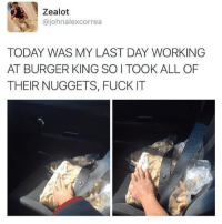 Burger King, Memes, and Fuck: Zealot  @johnalexcorrea  TODAY WAS MY LAST DAY WORKING  AT BURGER KING SO I TOOK ALL OF  THEIR NUGGETS, FUCK IT @pubity is guaranteed to make you laugh 😂