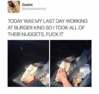 Burger King, Fuck, and Today: Zealot  @johnalexcorrea  TODAY WAS MY LAST DAY WORKING  AT BURGER KING SO I TOOK ALL OF  THEIR NUGGETS, FUCK IT If you're not following @quirkyhumors what even are you doing