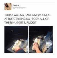 Burger King, Weed, and Fuck: Zealot  @johnalexcorrea  TODAY WAS MY LAST DAY WORKING  AT BURGER KING SO I TOOK ALL OF  THEIR NUGGETS, FUCK IT They'll come in clutch after a good sesh 😂💨