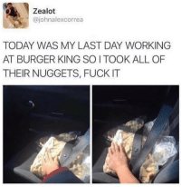 Burger King, Fuck, and Today: Zealot  @johnalexcorrea  TODAY WAS MY LAST DAY WORKING  AT BURGER KING SOI TOOK ALL OF  THEIR NUGGETS, FUCK IT