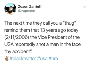"America, Dank, and Memes: Zeaun Zarrieff  @zupreme  The next time they call you a ""thug""  remind them that 13 years ago today  (2/11/2006) the Vice President of the  USA reportedly shot a man in the face  ""by accident""  Let's revisit the definition of ""thug"" in America. by zupreme MORE MEMES"