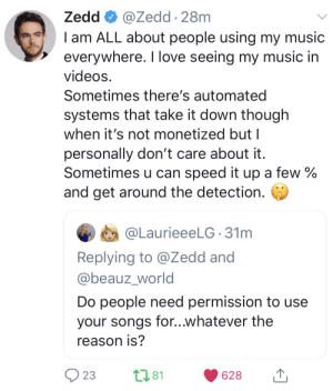What a sweetheart: Zedd O @Zedd · 28m  I am ALL about people using my music  everywhere. I love seeing my music in  videos.  Sometimes there's automated  systems that take it down though  when it's not monetized but I  personally don't care about it.  Sometimes u can speed it up a few %  and get around the detection.  @LaurieeeLG 31m  Replying to @Zedd and  @beauz_world  Do people need permission to use  your songs for..whatever the  reason is?  9 23  2781  628 What a sweetheart