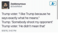 "Target, Tumblr, and Blog: Zeddonymous  @ZeddRebel  Trump voter ""l like Trump because he  says exactly what he means.""  Trump: 'Somebody shoot my opponent  Trump voter: 'He didn't mean that  8/9/16, 3:42 PM godpenis:literally"