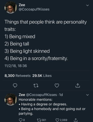 Dank, Fraternity, and Memes: Zee  @CocoapuffKisses  Things that people think are personality  traits  1) Being mixed  2) Being tall  3) Being light skinned  4) Being in a sorority/fraternity  11/2/18, 18:36  8,300 Retweets 29.5K Likes  Zee @CocoapuffKisses .1d  Honorable mentions:  . Having a degree or degrees  . Being a homebody and not going out or  partying  561  2,069 Some people might feel personally attacked by this by MGLLN MORE MEMES