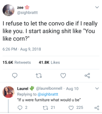 "Shit, Furniture, and 10 2: zee  sighbratt  I refuse to let the convo die if I really  like you. I start asking shit like ""You  like corn?""  6:26 PM Aug 9, 2018  15.6K Retweets  41.8K Likes  Laurel ง.  Replying to @sighbrattt  ""lf u were furniture what would u be""  @laurelbonnell Aug 10  2  t3 21  225 When shes everything you ever wanted"