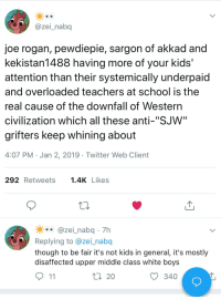 """Joe Rogan, School, and Twitter: @zei_nabq  joe rogan, pewdiepie, sargon of akkad and  kekistan1488 having more of your kids'  attention than their systemically underpaid  and overloaded teachers at school is the  real cause of the downfall of Western  civilization which all these anti-""""SJW'""""  grifters keep whining about  4:07 PM Jan 2, 2019 Twitter Web Client  292 Retweets 1.4KLikes  .0 @zei-nabq. 7h  Replying to @zei_nabq  though to be fair it's not kids in general, it's mostly  disaffected upper middle class white boys  20  340"""