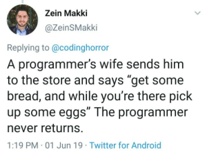 """Android, Tumblr, and Twitter: Zein Makki  @ZeinSMakki  Replying to @codinghorror  A programmer's wife sends him  to the store and says """"get some  bread, and while you're there pick  up some eggs"""" The programmer  never returns.  1:19 PM 01 Jun 19 Twitter for Android programmerhumour:  Choose your words carefully while talking to a programmer."""